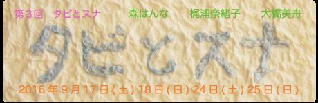 タビとスナ going on a trip in sand the 3rd 大橋美舟・梶浦奈緒子・森はんな  期間 : 2016年9月17日(土)18日(日)24日(土)25日(日)