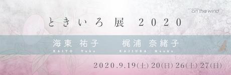 ときいろ展2020  海東祐子・梶浦奈緒子  期間 : 2020年9月19(土)20(日)26(土)27(日)